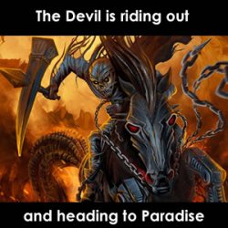 The devil rides out from hell and is heading to paradise
